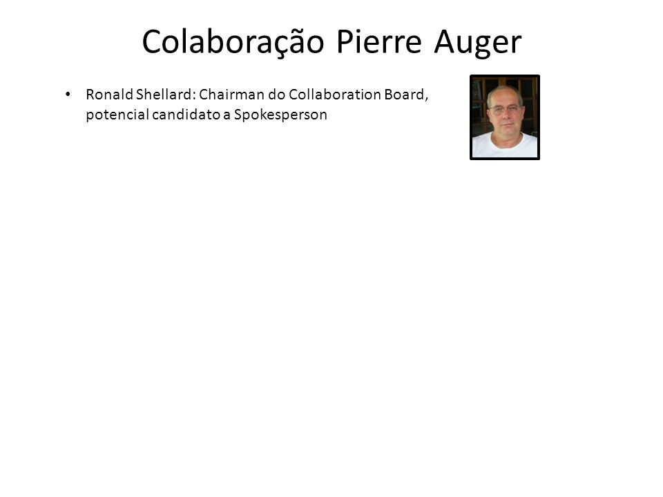 Colaboração Pierre Auger Ronald Shellard: Chairman do Collaboration Board, potencial candidato a Spokesperson