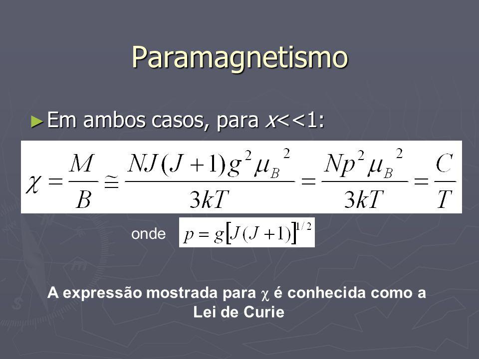 Paramagnetismo Em ambos casos, para x<<1: Em ambos casos, para x<<1: onde A expressão mostrada para é conhecida como a Lei de Curie