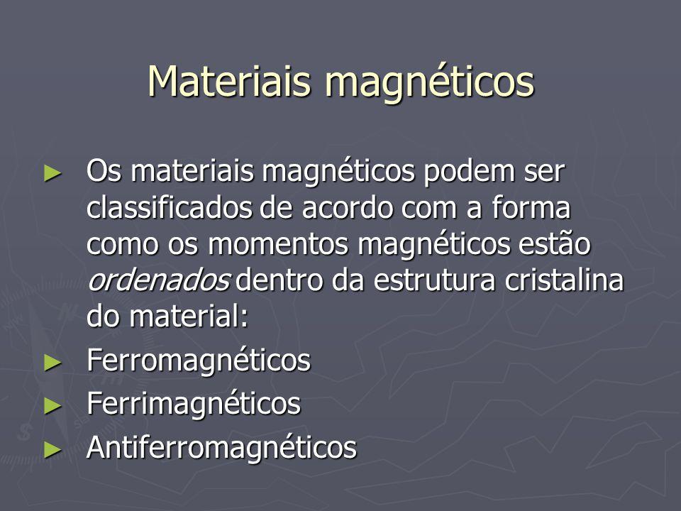 Materiais magnéticos Os materiais magnéticos podem ser classificados de acordo com a forma como os momentos magnéticos estão ordenados dentro da estru