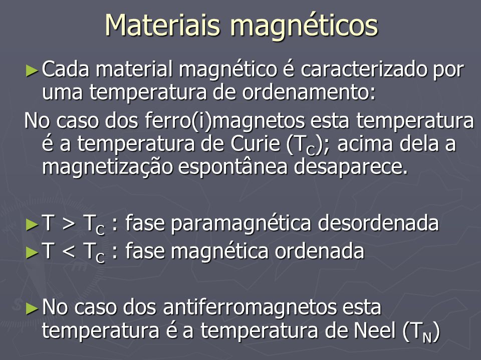 Materiais magnéticos Cada material magnético é caracterizado por uma temperatura de ordenamento: Cada material magnético é caracterizado por uma temperatura de ordenamento: No caso dos ferro(i)magnetos esta temperatura é a temperatura de Curie (T C ); acima dela a magnetização espontânea desaparece.