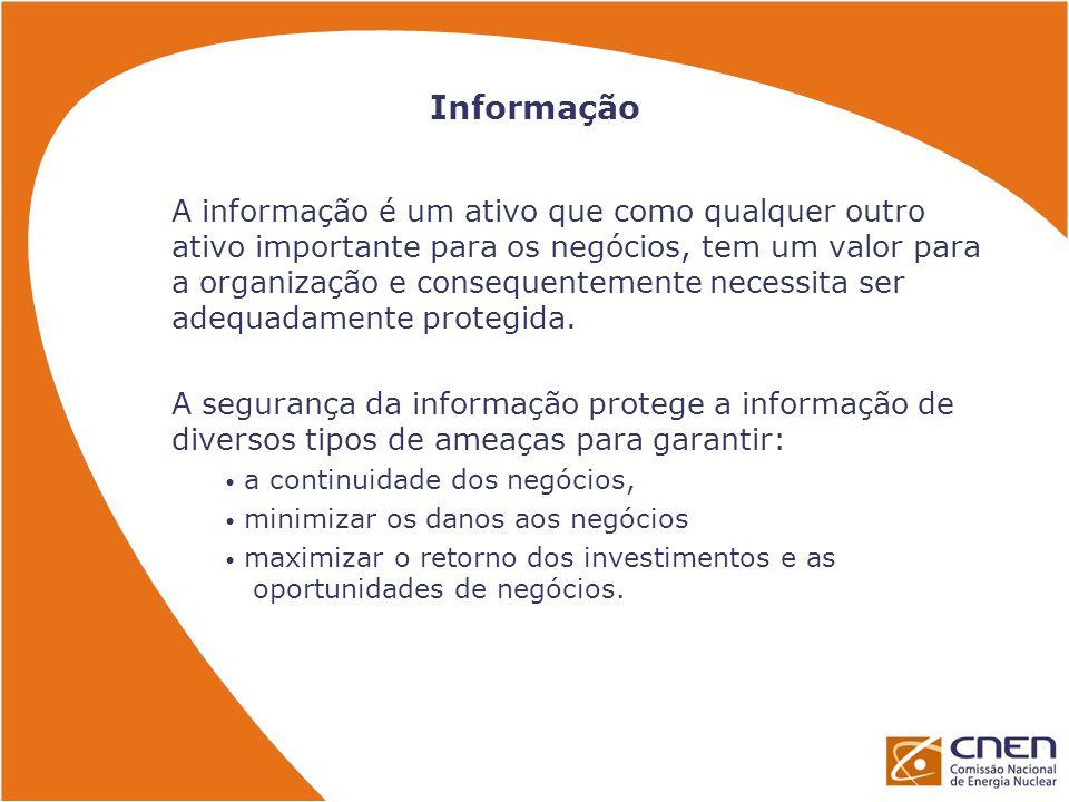 Informação A informação é um ativo que como qualquer outro ativo importante para os negócios, tem um valor para a organização e consequentemente necessita ser adequadamente protegida.
