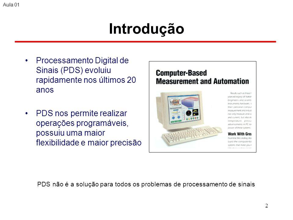 2 Introdução Processamento Digital de Sinais (PDS) evoluiu rapidamente nos últimos 20 anos PDS nos permite realizar operações programáveis, possuiu uma maior flexibilidade e maior precisão Aula 01 PDS não é a solução para todos os problemas de processamento de sinais