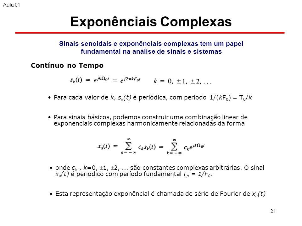 21 Exponênciais Complexas Sinais senoidais e exponênciais complexas tem um papel fundamental na análise de sinais e sistemas Para cada valor de k, s k (t) é periódica, com período 1/(kF 0 ) = T 0 /k Para sinais básicos, podemos construir uma combinação linear de exponenciais complexas harmonicamente relacionadas da forma Aula 01 Contínuo no Tempo onde c k, k=0, 1, 2,...
