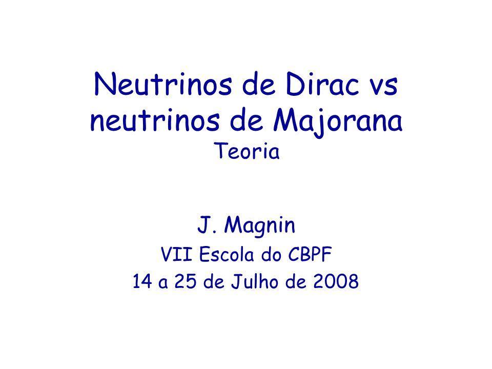 Neutrinos de Dirac vs neutrinos de Majorana Teoria J. Magnin VII Escola do CBPF 14 a 25 de Julho de 2008