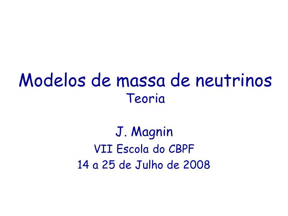 Modelos de massa de neutrinos Teoria J. Magnin VII Escola do CBPF 14 a 25 de Julho de 2008