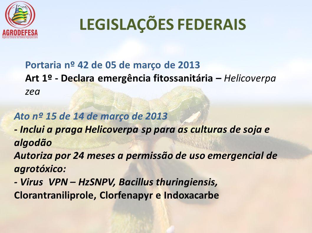 LEGISLAÇÕES FEDERAIS Portaria nº 42 de 05 de março de 2013 Art 1º - Declara emergência fitossanitária – Helicoverpa zea Ato nº 15 de 14 de março de 20