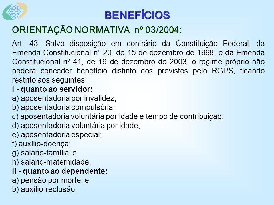BENEFÍCIOS ORIENTAÇÃO NORMATIVA nº 03/2004: § 1º São considerados benefícios previdenciários do regime próprio os mencionados nos incisos I e II.
