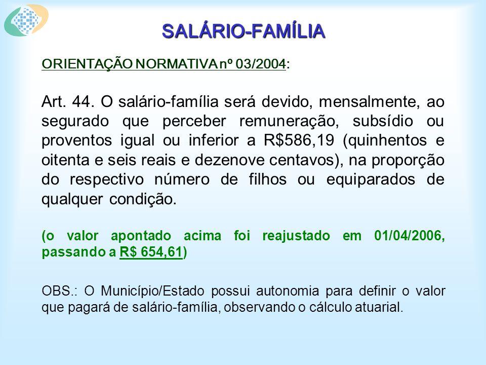 SALÁRIO-FAMÍLIA Fiscalização indireta: Verifica se o benefício de salário-família está previsto na legislação municipal/estadual encaminhada ao MPS e se será devido somente ao segurado de baixa renda, ou seja, que perceber remuneração inferior a R$ 654,61, observando-se o reajuste desse valor para o RGPS.