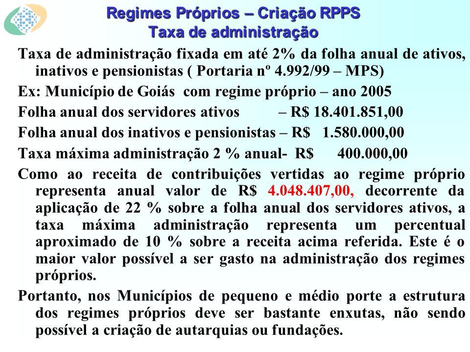 Regimes Próprios – Criação RPPS Taxa de administração Taxa de administração fixada em até 2% da folha anual de ativos, inativos e pensionistas ( Portaria nº 4.992/99 – MPS) Ex: Município de Goiás com regime próprio – ano 2005 Folha anual dos servidores ativos – R$ 18.401.851,00 Folha anual dos inativos e pensionistas – R$ 1.580.000,00 Taxa máxima administração 2 % anual- R$ 400.000,00 Como ao receita de contribuições vertidas ao regime próprio representa anual valor de R$ 4.048.407,00, decorrente da aplicação de 22 % sobre a folha anual dos servidores ativos, a taxa máxima administração representa um percentual aproximado de 10 % sobre a receita acima referida.
