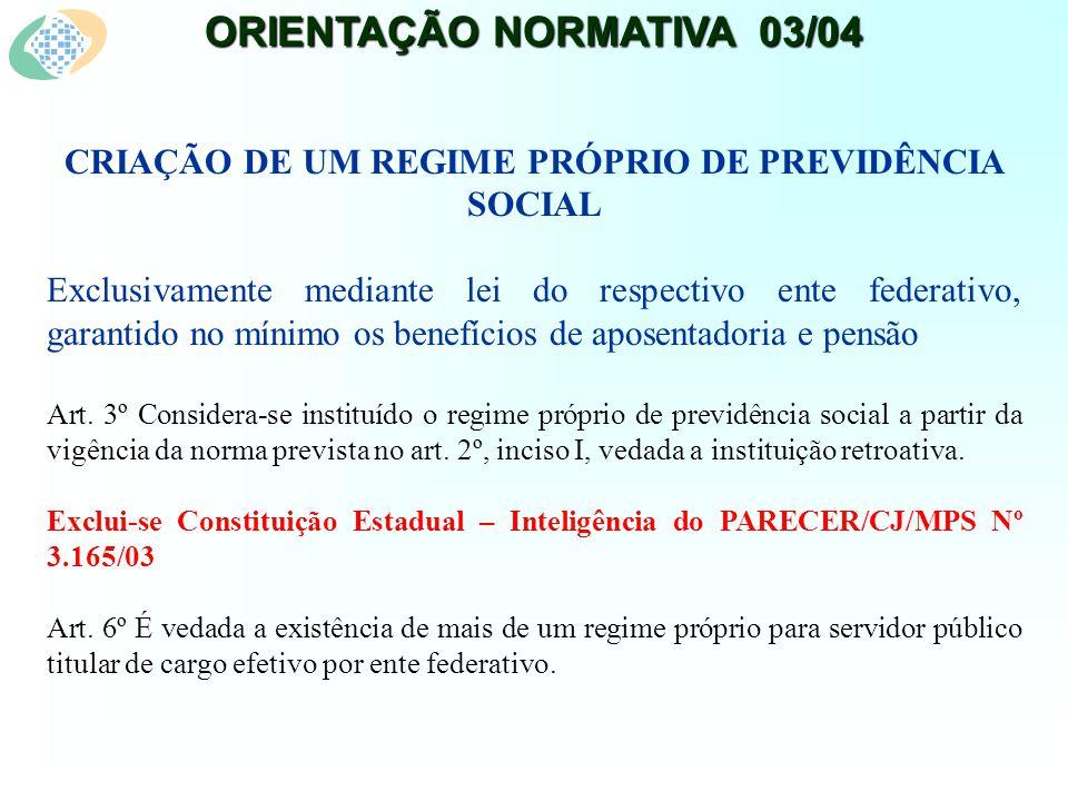 ORIENTAÇÃO NORMATIVA 03/04 CRIAÇÃO DE UM REGIME PRÓPRIO DE PREVIDÊNCIA SOCIAL Exclusivamente mediante lei do respectivo ente federativo, garantido no mínimo os benefícios de aposentadoria e pensão Art.