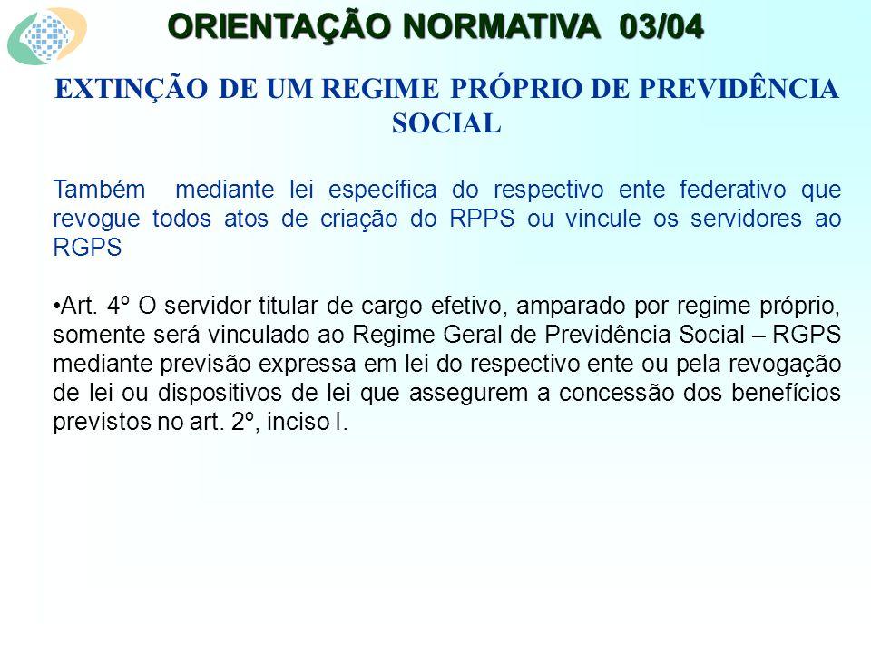 ORIENTAÇÃO NORMATIVA 03/04 EXTINÇÃO DE UM REGIME PRÓPRIO DE PREVIDÊNCIA SOCIAL Também mediante lei específica do respectivo ente federativo que revogue todos atos de criação do RPPS ou vincule os servidores ao RGPS Art.