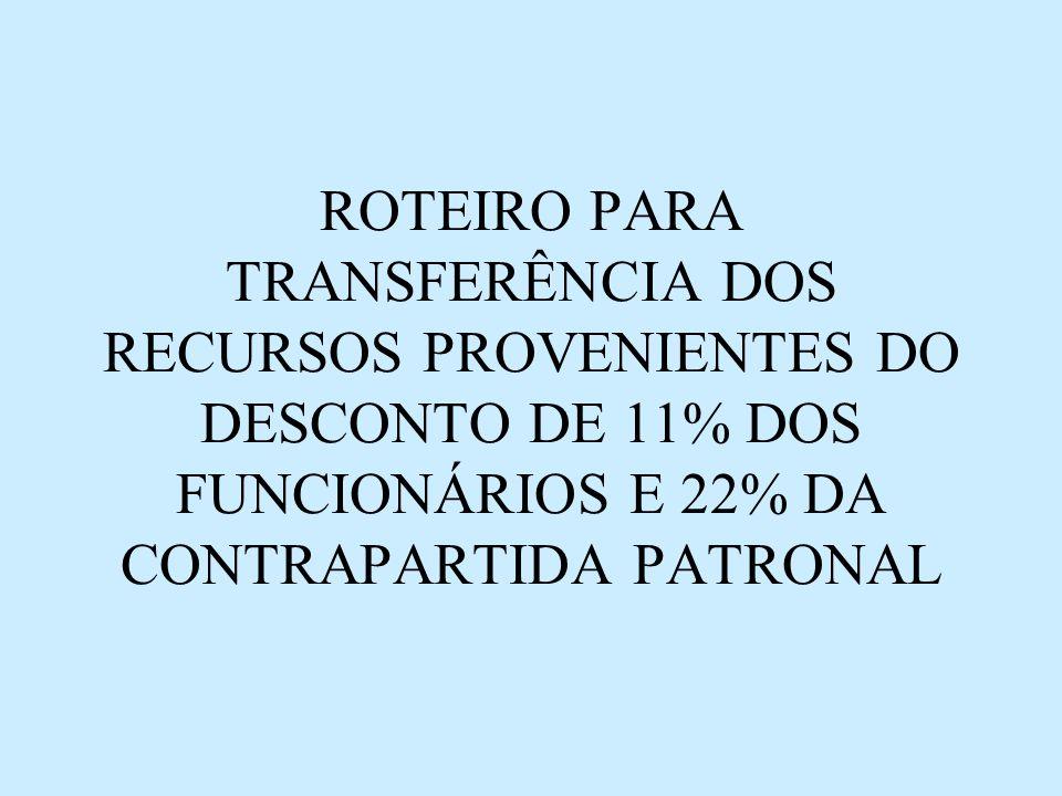 ROTEIRO PARA TRANSFERÊNCIA DOS RECURSOS PROVENIENTES DO DESCONTO DE 11% DOS FUNCIONÁRIOS E 22% DA CONTRAPARTIDA PATRONAL