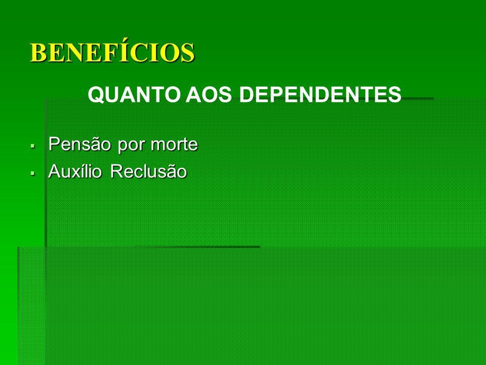 BENEFÍCIOS QUANTO AOS DEPENDENTES Pensão por morte Pensão por morte Auxílio Reclusão Auxílio Reclusão