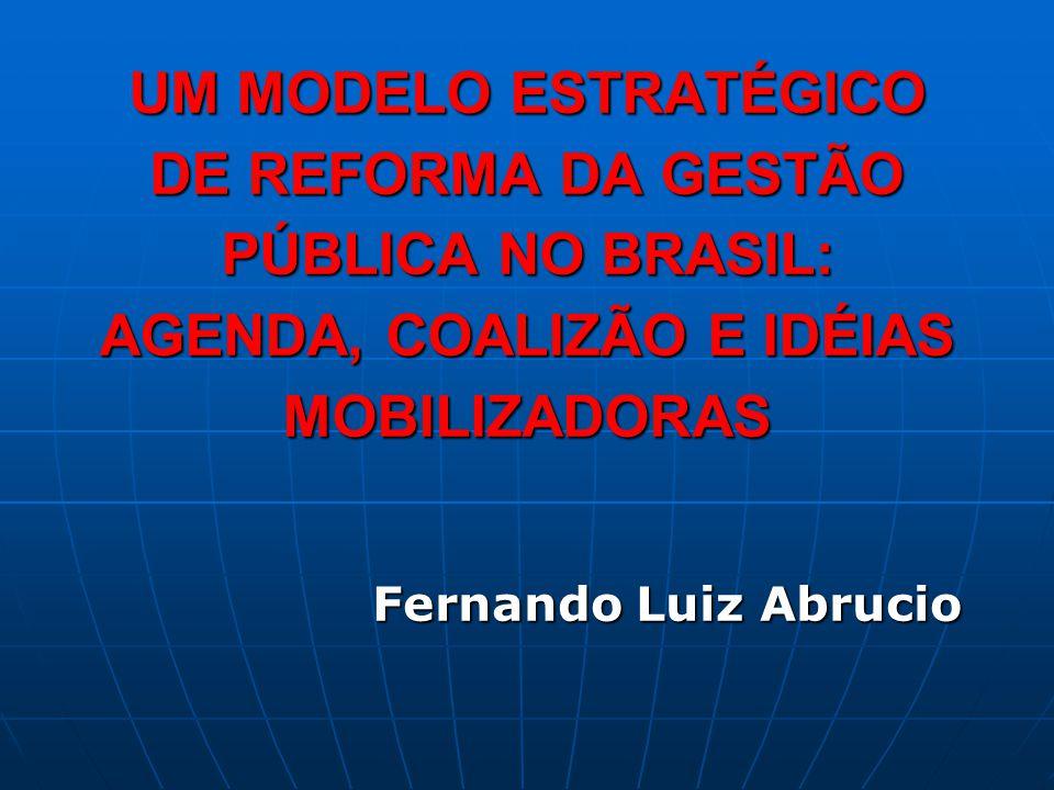 UM MODELO ESTRATÉGICO DE REFORMA DA GESTÃO PÚBLICA NO BRASIL: AGENDA, COALIZÃO E IDÉIAS MOBILIZADORAS Fernando Luiz Abrucio