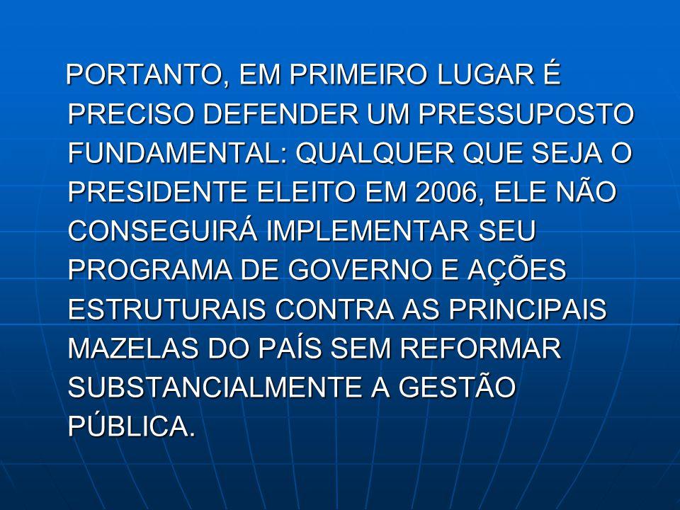 PORTANTO, EM PRIMEIRO LUGAR É PRECISO DEFENDER UM PRESSUPOSTO FUNDAMENTAL: QUALQUER QUE SEJA O PRESIDENTE ELEITO EM 2006, ELE NÃO CONSEGUIRÁ IMPLEMENT