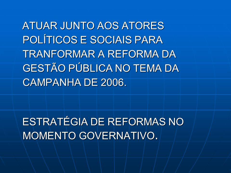 ATUAR JUNTO AOS ATORES POLÍTICOS E SOCIAIS PARA TRANFORMAR A REFORMA DA GESTÃO PÚBLICA NO TEMA DA CAMPANHA DE 2006. ATUAR JUNTO AOS ATORES POLÍTICOS E