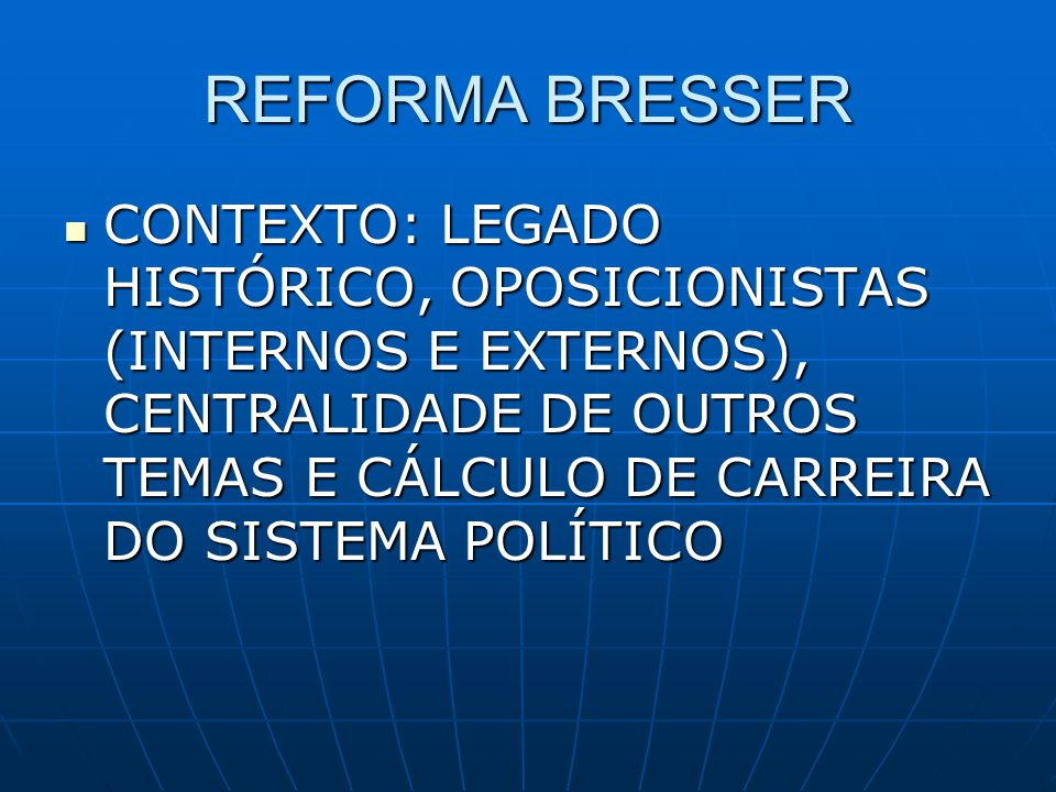 REFORMA BRESSER CONTEXTO: LEGADO HISTÓRICO, OPOSICIONISTAS (INTERNOS E EXTERNOS), CENTRALIDADE DE OUTROS TEMAS E CÁLCULO DE CARREIRA DO SISTEMA POLÍTI