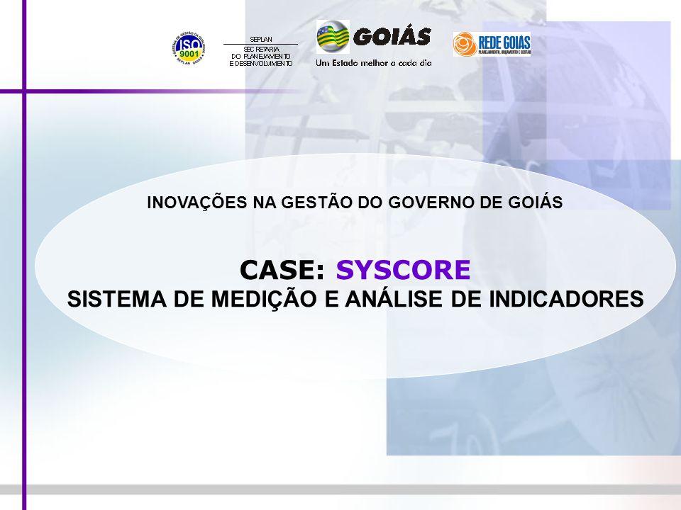 INOVAÇÕES NA GESTÃO DO GOVERNO DE GOIÁS CASE: SYSCORE SISTEMA DE MEDIÇÃO E ANÁLISE DE INDICADORES