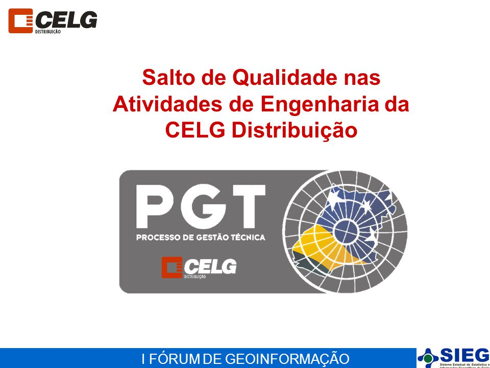 I FÓRUM DE GEOINFORMAÇÃO Salto de Qualidade nas Atividades de Engenharia da CELG Distribuição