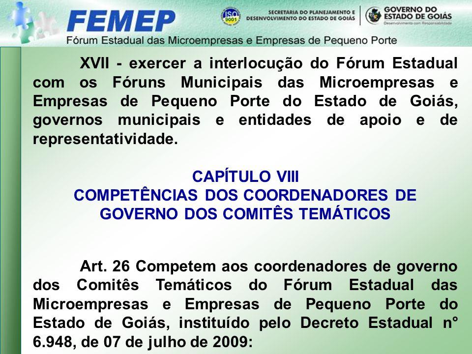 XVII - exercer a interlocução do Fórum Estadual com os Fóruns Municipais das Microempresas e Empresas de Pequeno Porte do Estado de Goiás, governos municipais e entidades de apoio e de representatividade.
