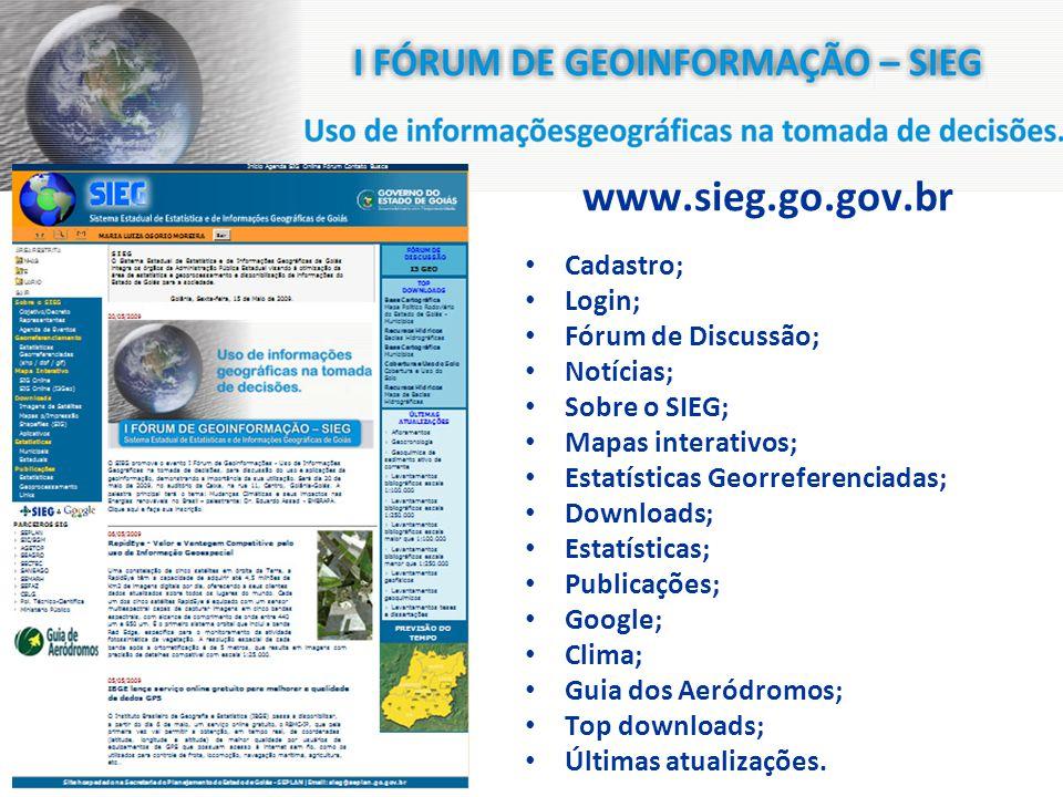 www.sieg.go.gov.br Cadastro; Login; Fórum de Discussão; Notícias; Sobre o SIEG; Mapas interativos; Estatísticas Georreferenciadas; Downloads; Estatísticas; Publicações; Google; Clima; Guia dos Aeródromos; Top downloads; Últimas atualizações.