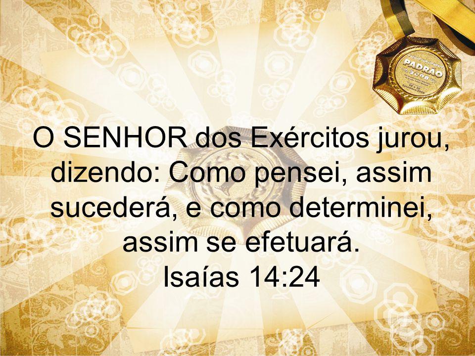 O SENHOR dos Exércitos jurou, dizendo: Como pensei, assim sucederá, e como determinei, assim se efetuará. Isaías 14:24