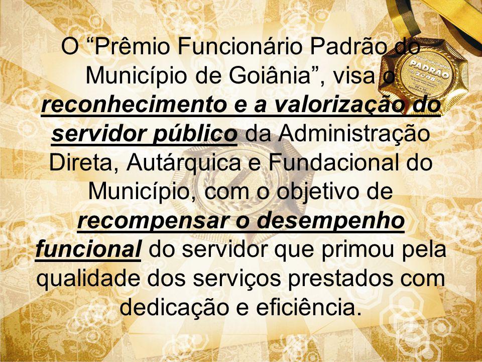 O Prêmio Funcionário Padrão do Município de Goiânia, visa o reconhecimento e a valorização do servidor público da Administração Direta, Autárquica e F