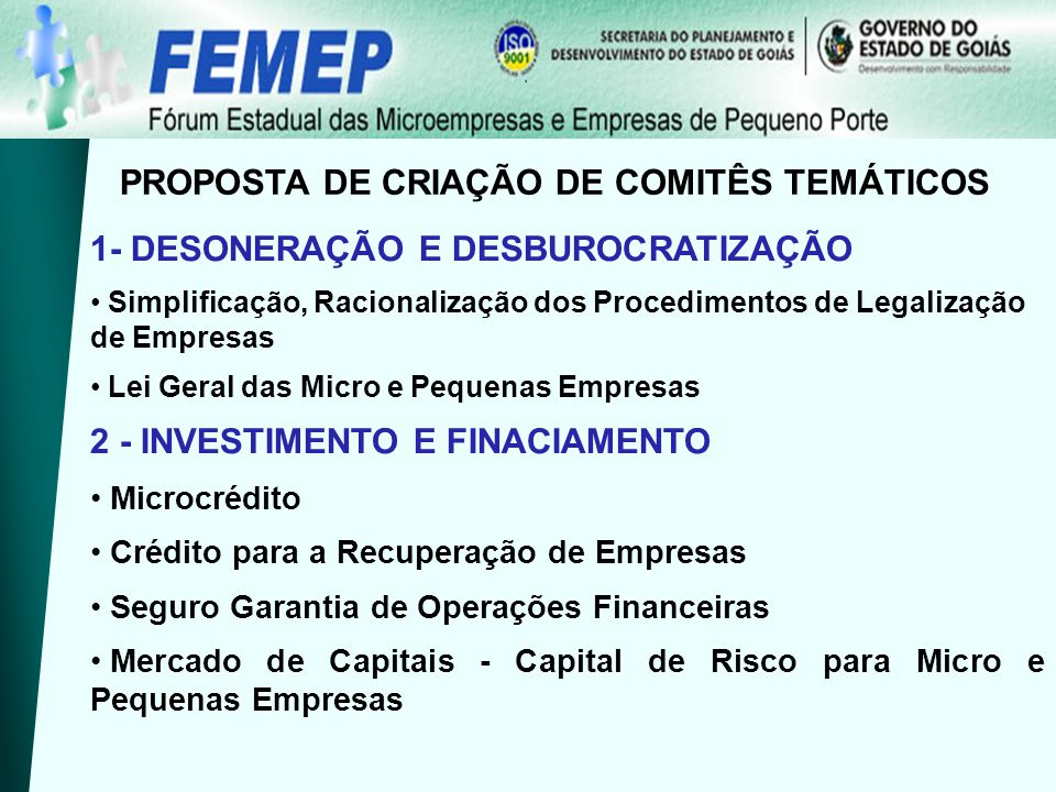 PROPOSTA DE CRIAÇÃO DE COMITÊS TEMÁTICOS 1- DESONERAÇÃO E DESBUROCRATIZAÇÃO Simplificação, Racionalização dos Procedimentos de Legalização de Empresas Lei Geral das Micro e Pequenas Empresas 2 - INVESTIMENTO E FINACIAMENTO Microcrédito Crédito para a Recuperação de Empresas Seguro Garantia de Operações Financeiras Mercado de Capitais - Capital de Risco para Micro e Pequenas Empresas