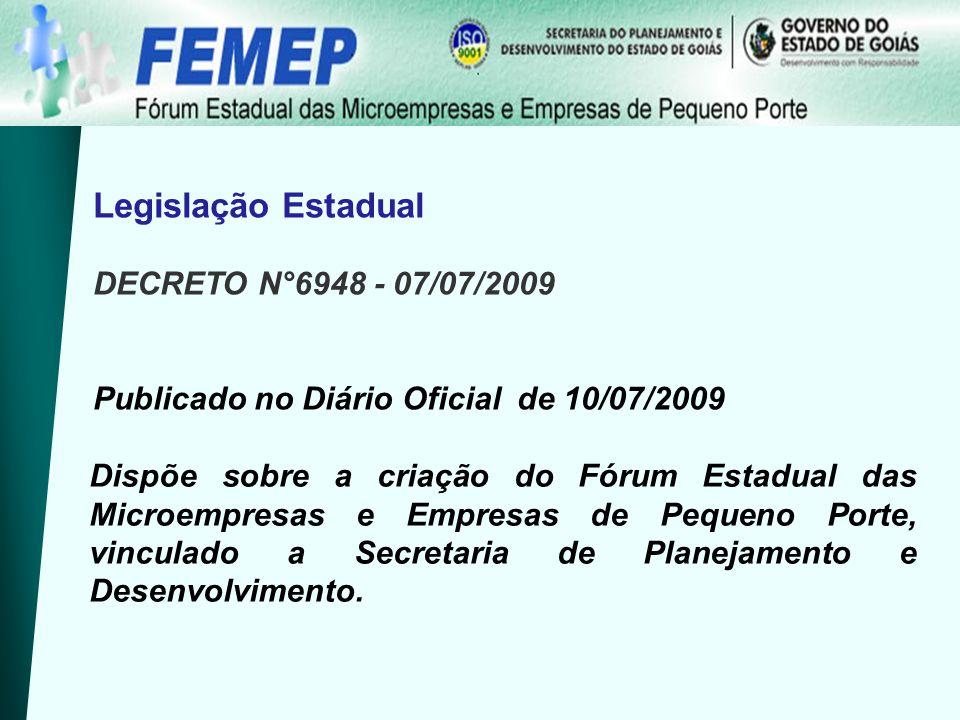 Legislação Estadual DECRETO N°6948 - 07/07/2009 Publicado no Diário Oficial de 10/07/2009 Dispõe sobre a criação do Fórum Estadual das Microempresas e Empresas de Pequeno Porte, vinculado a Secretaria de Planejamento e Desenvolvimento.