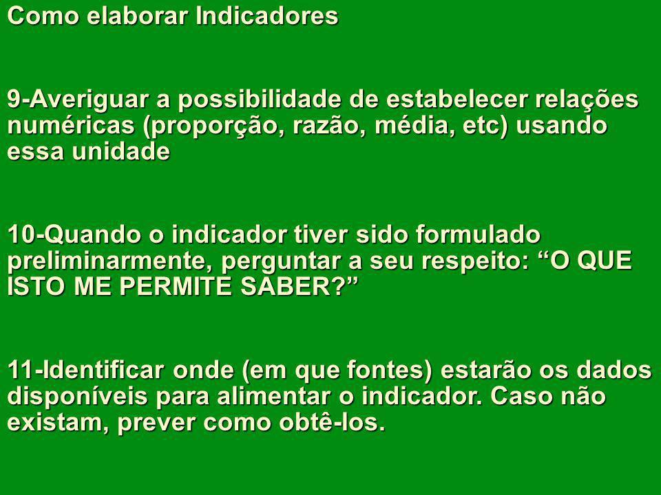 Como elaborar Indicadores 9-Averiguar a possibilidade de estabelecer relações numéricas (proporção, razão, média, etc) usando essa unidade 10-Quando o
