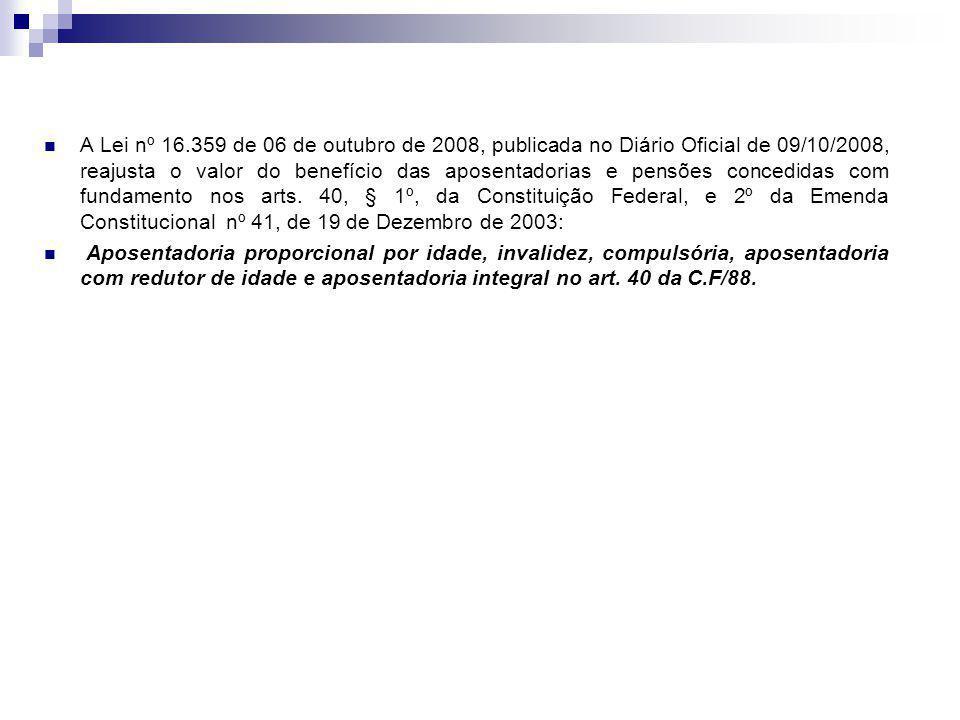A Lei nº 16.359 de 06 de outubro de 2008, publicada no Diário Oficial de 09/10/2008, reajusta o valor do benefício das aposentadorias e pensões concedidas com fundamento nos arts.