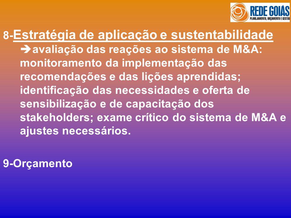 8- Estratégia de aplicação e sustentabilidade avaliação das reações ao sistema de M&A: monitoramento da implementação das recomendações e das lições aprendidas; identificação das necessidades e oferta de sensibilização e de capacitação dos stakeholders; exame crítico do sistema de M&A e ajustes necessários.