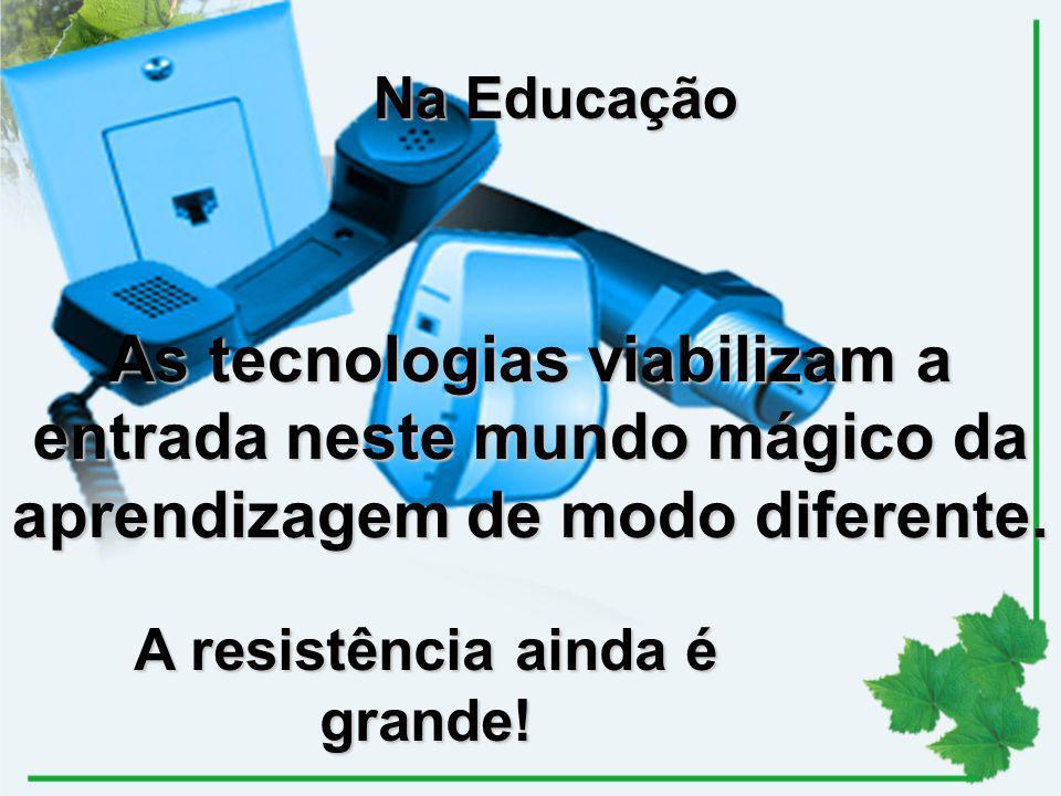 As tecnologias viabilizam a entrada neste mundo mágico da aprendizagem de modo diferente. Na Educação A resistência ainda é grande!