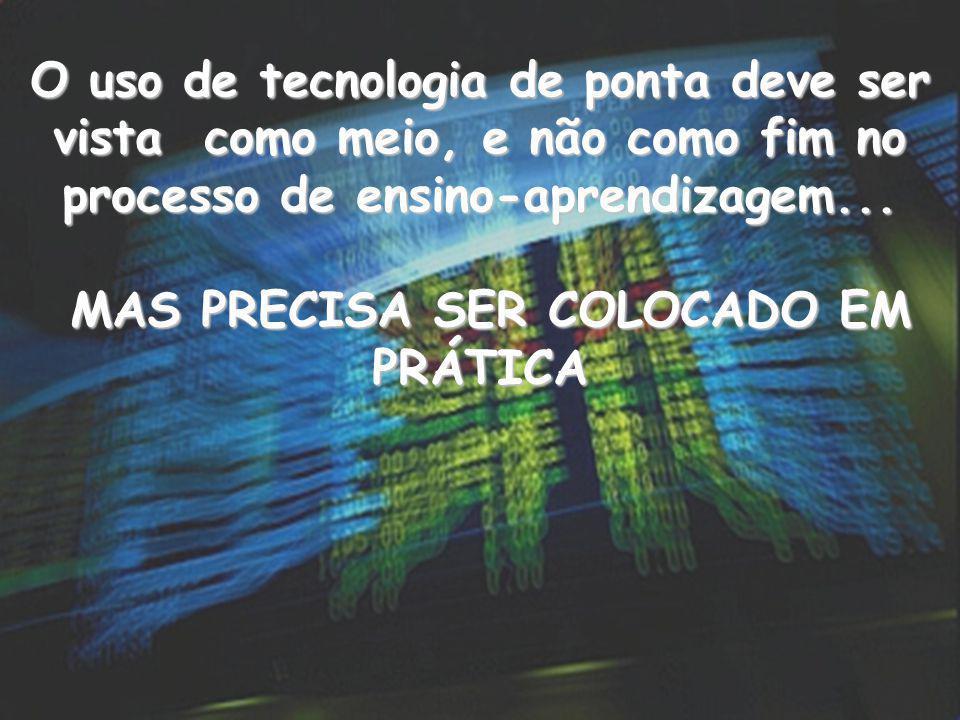 O uso de tecnologia de ponta deve ser vista como meio, e não como fim no processo de ensino-aprendizagem... MAS PRECISA SER COLOCADO EM PRÁTICA