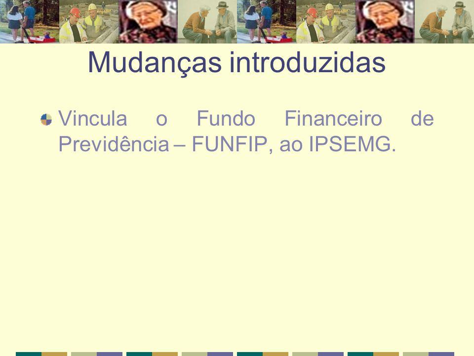 Mudanças introduzidas Vincula o Fundo Financeiro de Previdência – FUNFIP, ao IPSEMG.