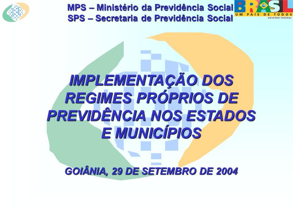 MPS – Ministério da Previdência Social SPS – Secretaria de Previdência Social IMPLEMENTAÇÃO DOS REGIMES PRÓPRIOS DE PREVIDÊNCIA NOS ESTADOS E MUNICÍPIOS GOIÂNIA, 29 DE SETEMBRO DE 2004