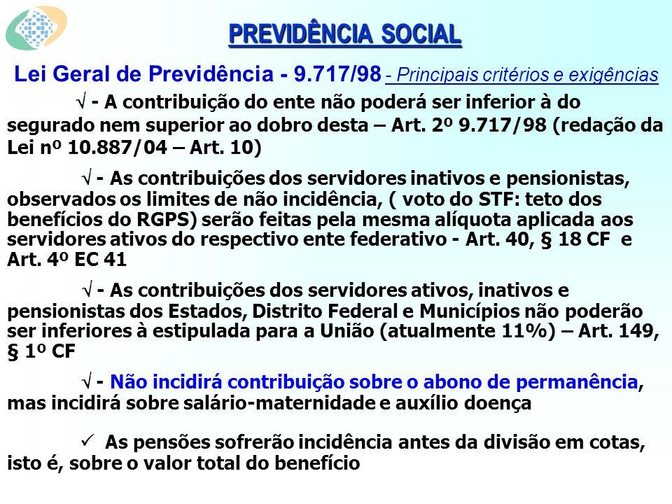 PREVIDÊNCIA SOCIAL Lei Geral de Previdência - 9.717/98 - Principais critérios e exigências - A contribuição do ente não poderá ser inferior à do segurado nem superior ao dobro desta – Art.