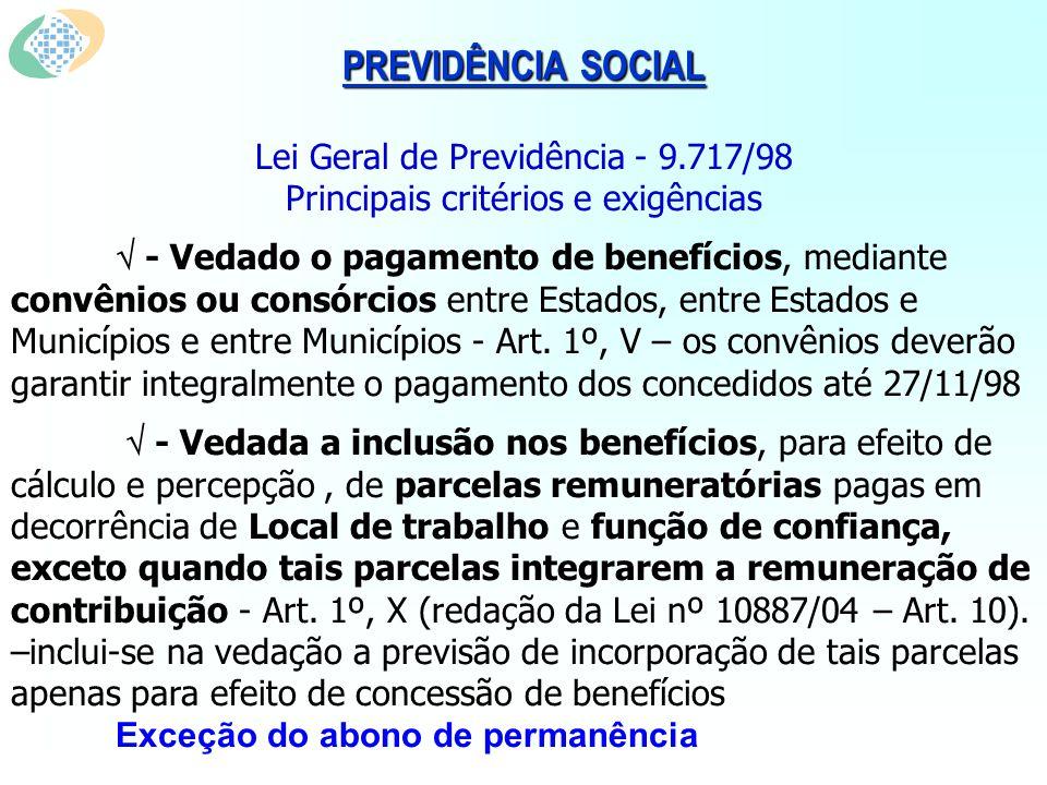 PREVIDÊNCIA SOCIAL Lei Geral de Previdência - 9.717/98 Principais critérios e exigências - Vedado o pagamento de benefícios, mediante convênios ou consórcios entre Estados, entre Estados e Municípios e entre Municípios - Art.