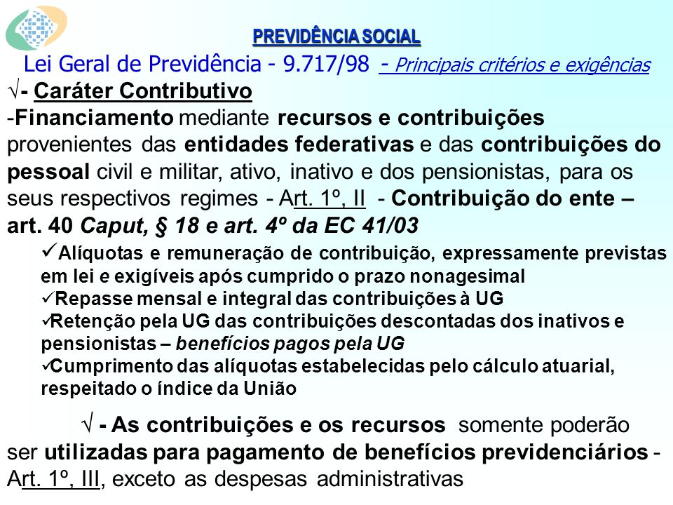 PREVIDÊNCIA SOCIAL Lei Geral de Previdência - 9.717/98 - Principais critérios e exigências - Caráter Contributivo -Financiamento mediante recursos e contribuições provenientes das entidades federativas e das contribuições do pessoal civil e militar, ativo, inativo e dos pensionistas, para os seus respectivos regimes - Art.