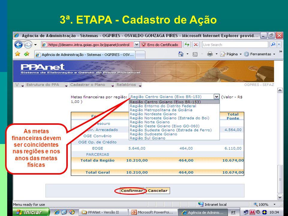 As metas financeiras devem ser coincidentes nas regiões e nos anos das metas físicas 3ª. ETAPA - Cadastro de Ação