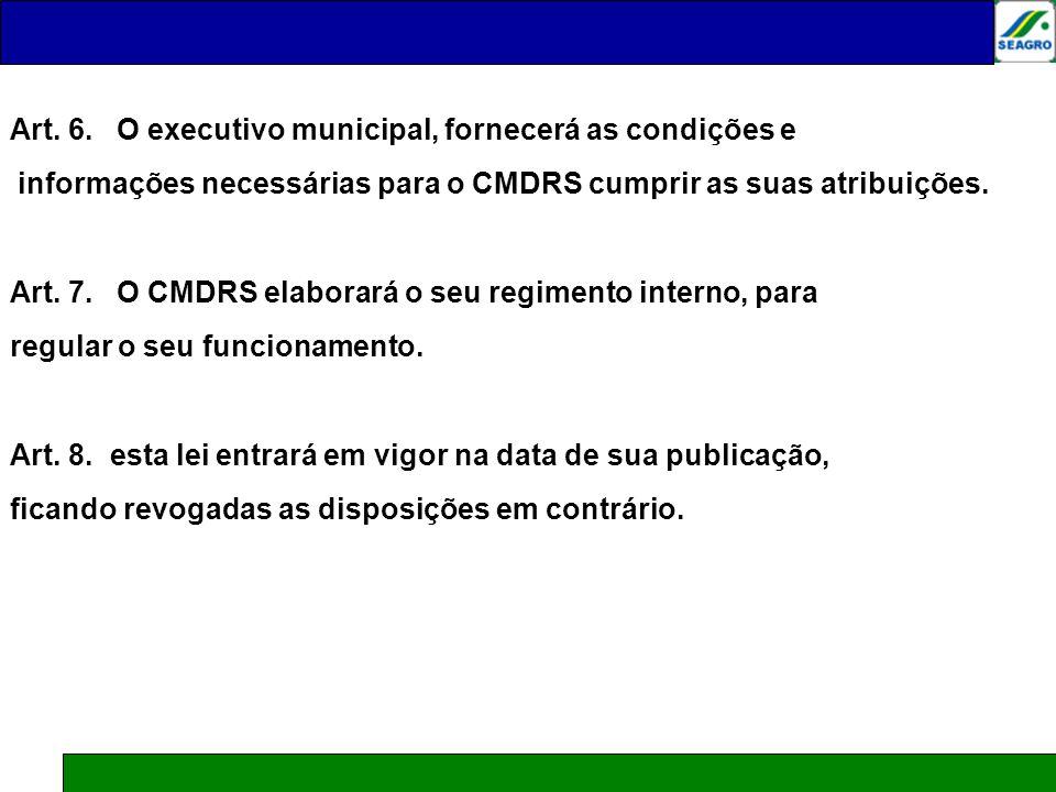 Art. 6. O executivo municipal, fornecerá as condições e informações necessárias para o CMDRS cumprir as suas atribuições. Art. 7. O CMDRS elaborará o