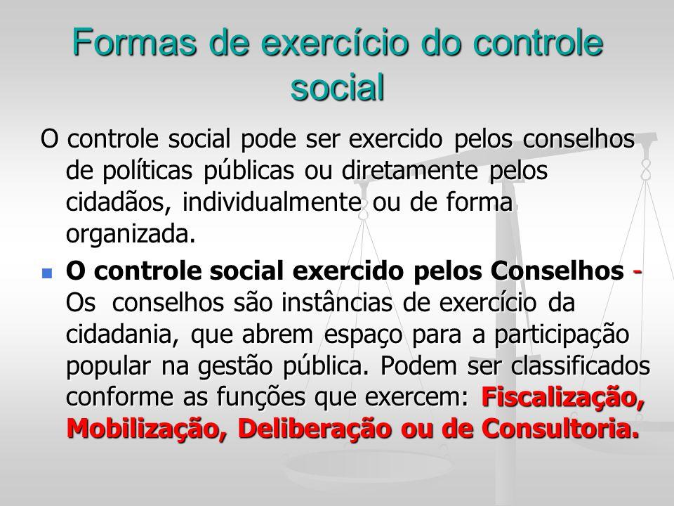 Formas de exercício do controle social O controle social pode ser exercido pelos conselhos de políticas públicas ou diretamente pelos cidadãos, indivi
