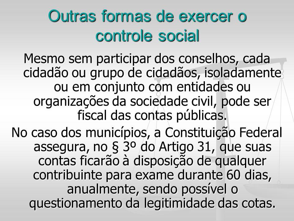 Outras formas de exercer o controle social Mesmo sem participar dos conselhos, cada cidadão ou grupo de cidadãos, isoladamente ou em conjunto com enti