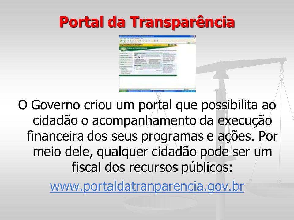 Portal da Transparência O Governo criou um portal que possibilita ao cidadão o acompanhamento da execução financeira dos seus programas e ações. Por m