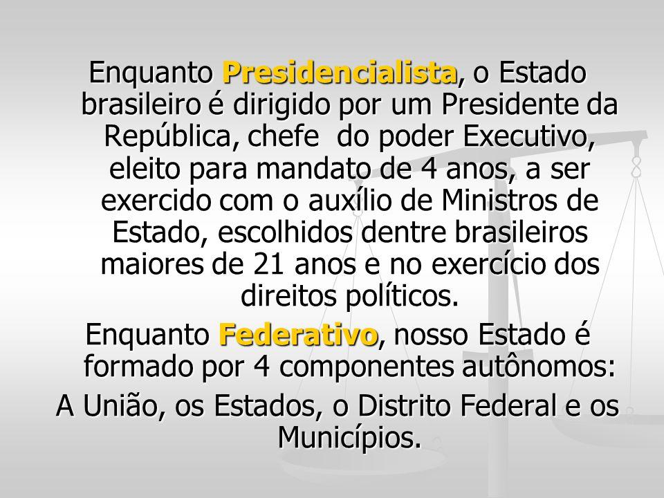 Enquanto Presidencialista, o Estado brasileiro é dirigido por um Presidente da República, chefe do poder Executivo, eleito para mandato de 4 anos, a s