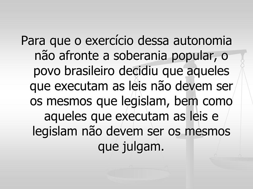Para que o exercício dessa autonomia não afronte a soberania popular, o povo brasileiro decidiu que aqueles que executam as leis não devem ser os mesm