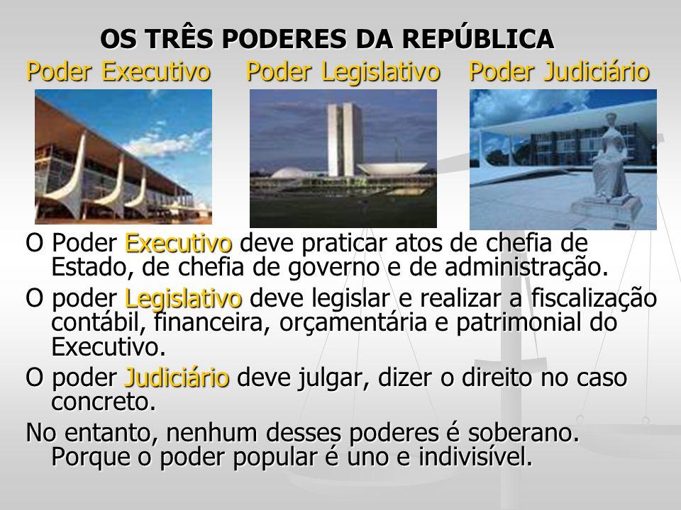 OS TRÊS PODERES DA REPÚBLICA OS TRÊS PODERES DA REPÚBLICA Poder Executivo Poder Legislativo Poder Judiciário O Poder Executivo deve praticar atos de c