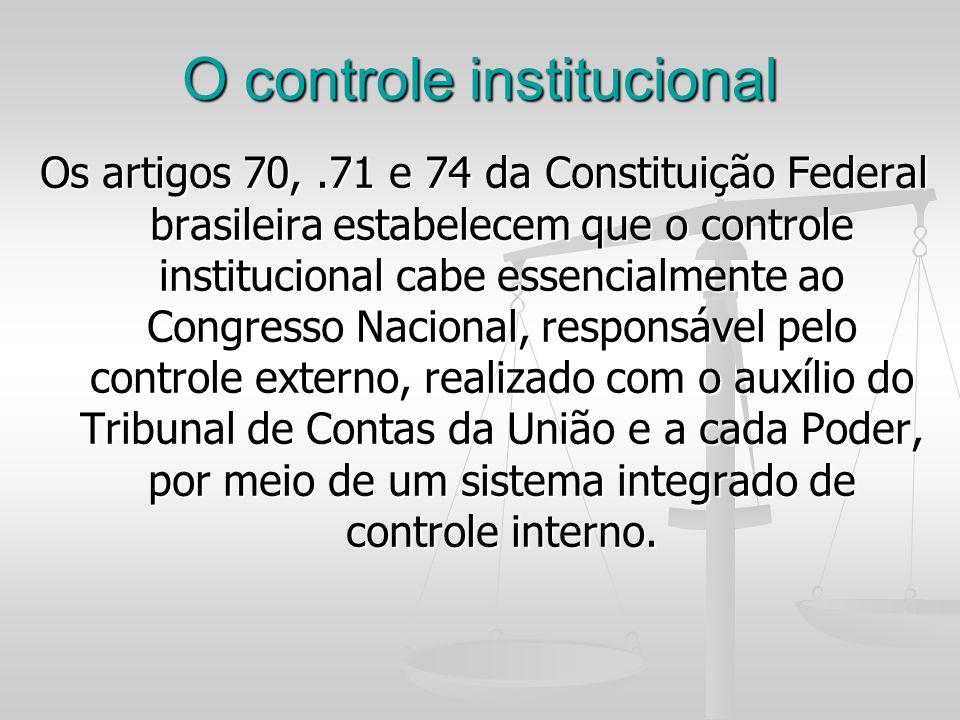 O controle institucional Os artigos 70,.71 e 74 da Constituição Federal brasileira estabelecem que o controle institucional cabe essencialmente ao Con