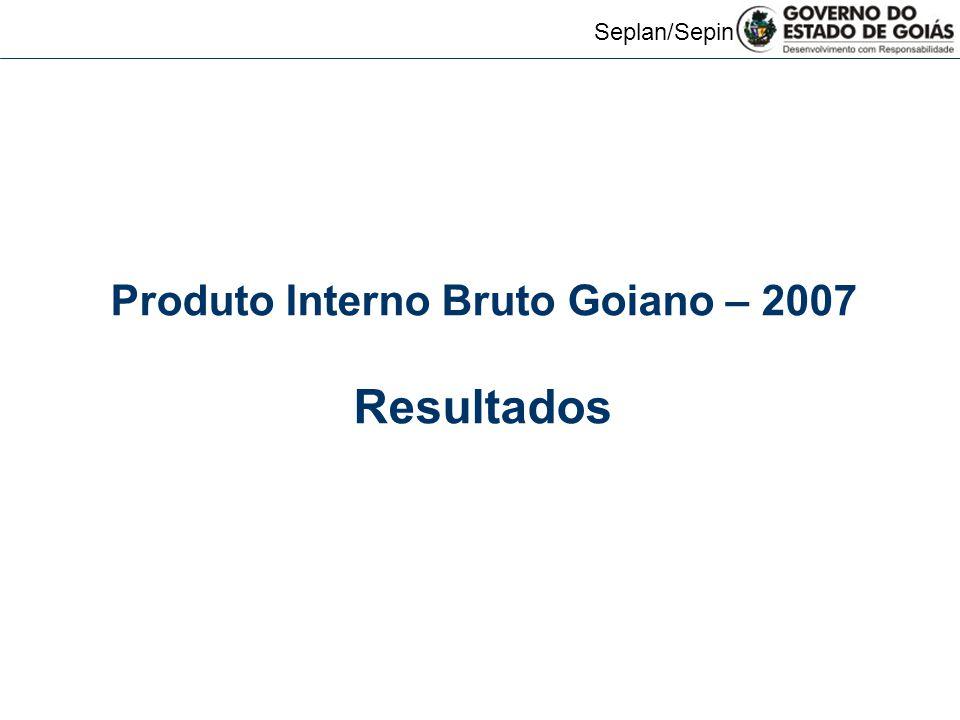 Seplan/Sepin Produto Interno Bruto Goiano – 2007 Resultados