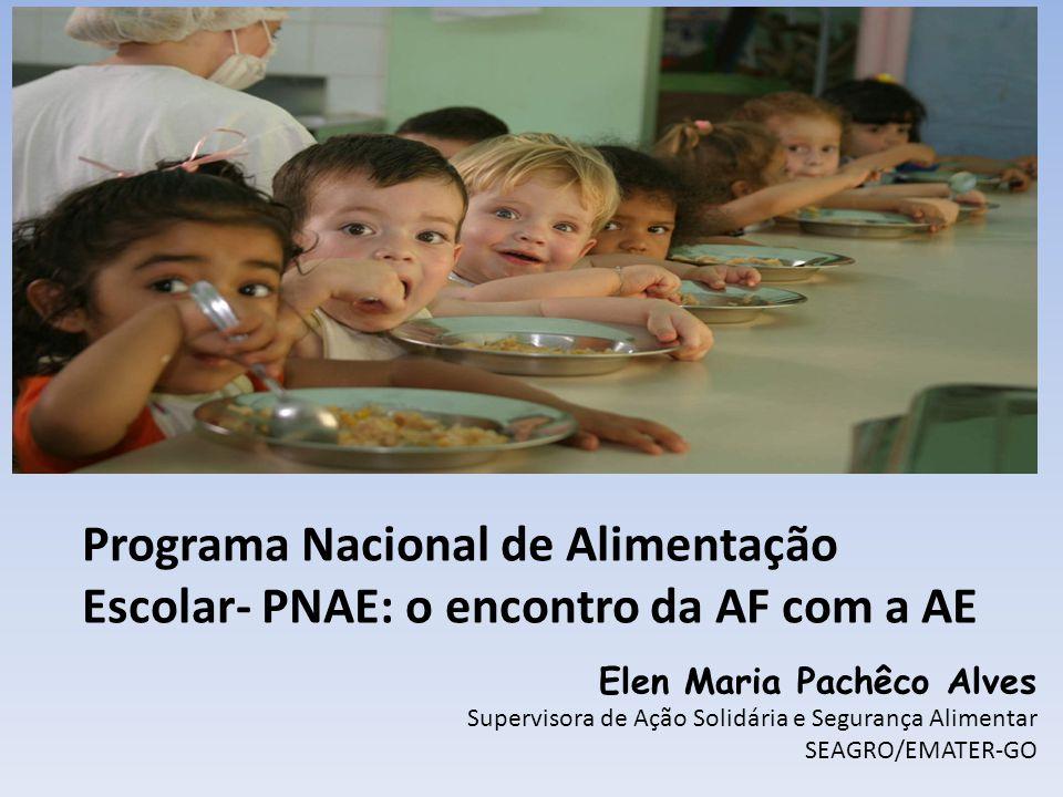 Programa Nacional de Alimentação Escolar- PNAE: o encontro da AF com a AE Elen Maria Pachêco Alves Supervisora de Ação Solidária e Segurança Alimentar